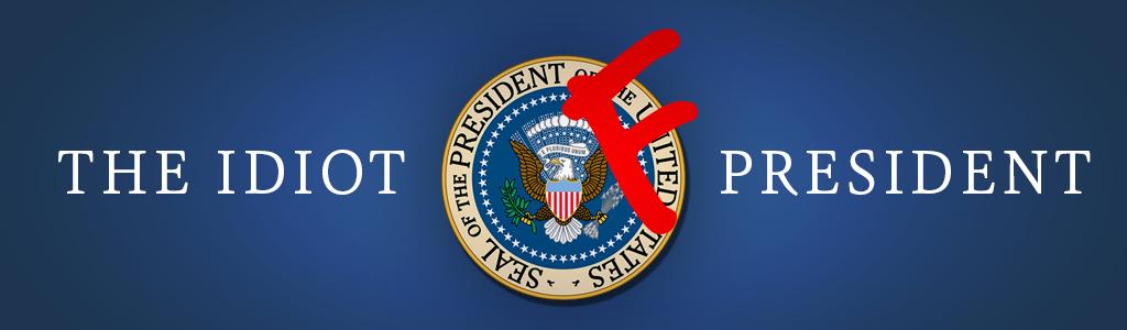 The Idiot President