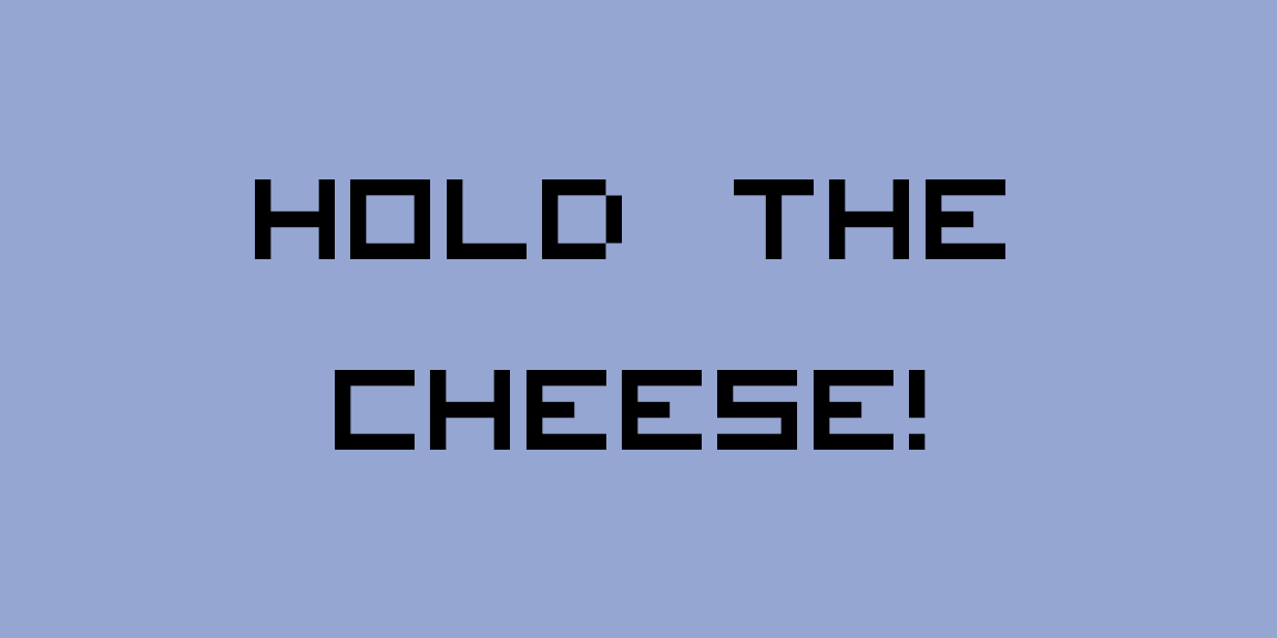 HOLD THE CHEESE!