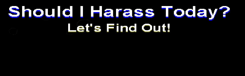 Should I Harass Today?