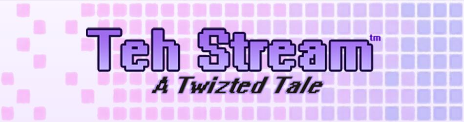 Teh Stream: A Twizted Tale