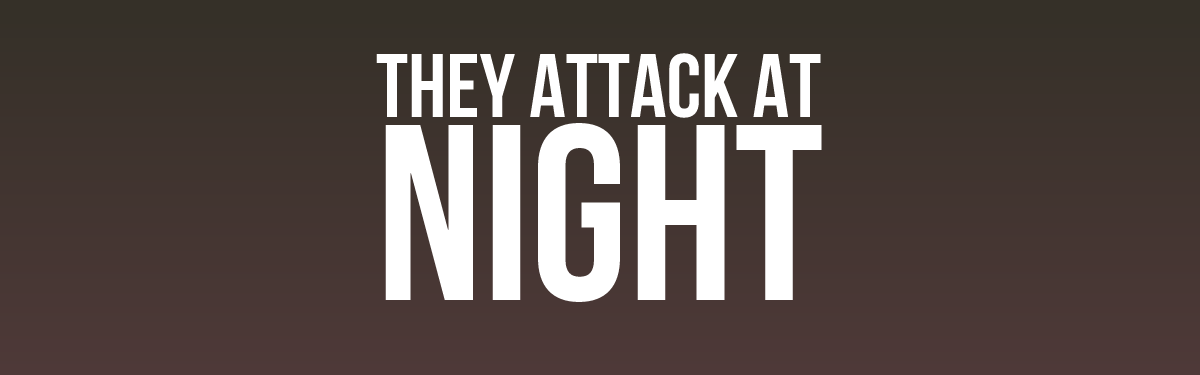 They Attack At Night