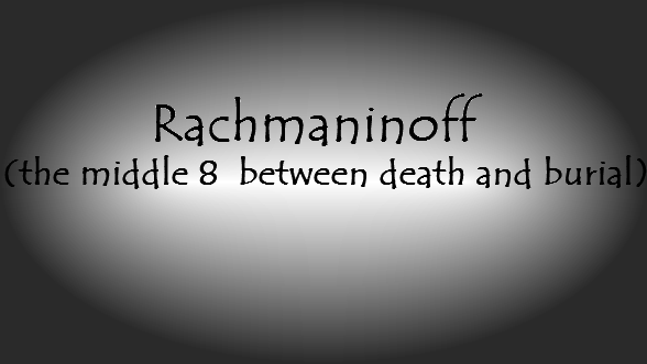 Rachmaninoff (a middle 8 between death and burial)
