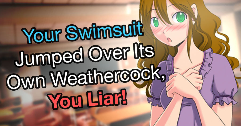 Your Swimsuit Jumped Over Its Own Weathercock, You Liar!