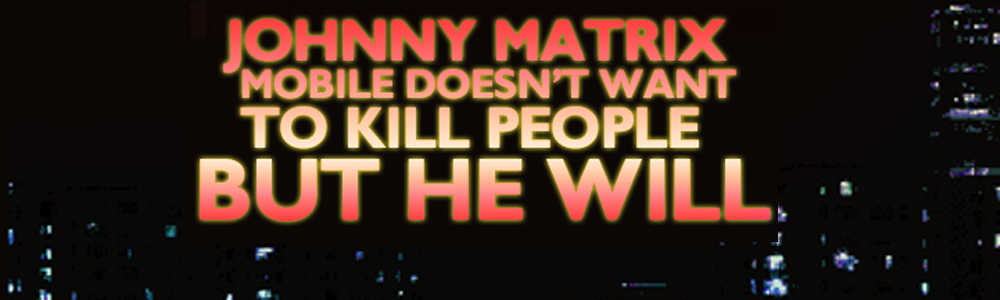Johnny Matrix Mobile Doesn't Want To Kill People