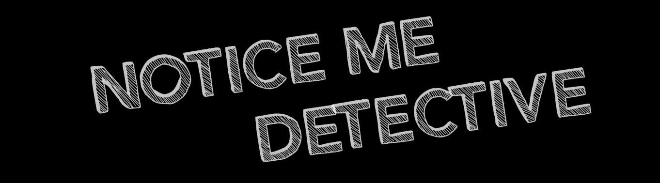 Notice Me Detective