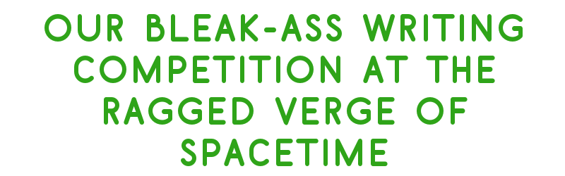 Our Bleak-Ass Writing Competition at the Ragged Verge of Spacetime