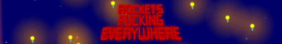 ROCKETS FUCKING EVERYWHERE