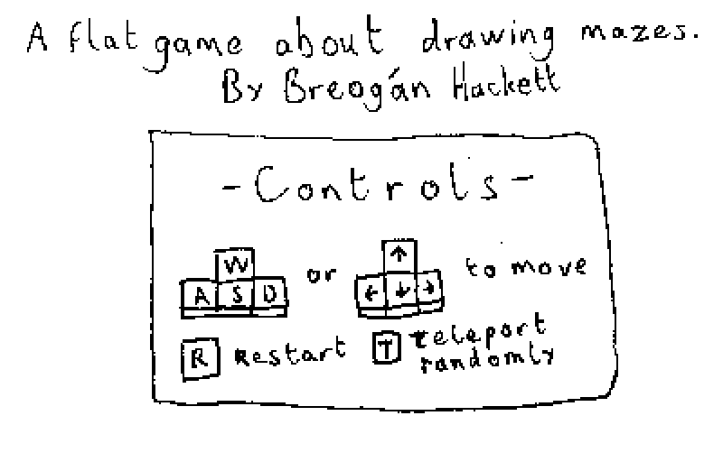 A flatgame about drawing mazes by Breogan Hackett. Controls: WASD or Arrow Keys to move, R to restart, T to teleport randomly.