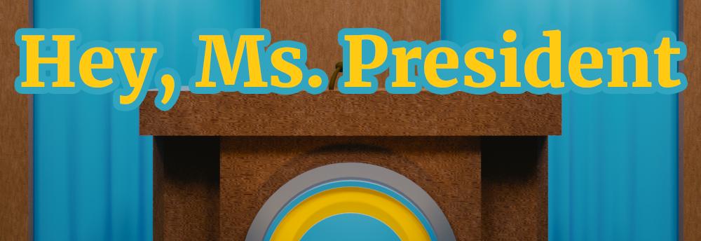 Hey, Ms. President