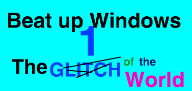 Beat Up Windows 1 The Glitch of the World