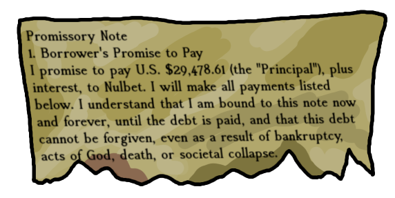 "Promissory Note 1. Borrower's Promise to Pay I promise to pay U.S. $29,478.61 (the ""Principal""), plus interest, to Nulbet. I will make all payments listed below. I understand that I am bound to this note now and forever, until the debt is paid, and that this debt cannot be forgiven, even as a result of bankruptcy, acts of God, death, or societal collapse."