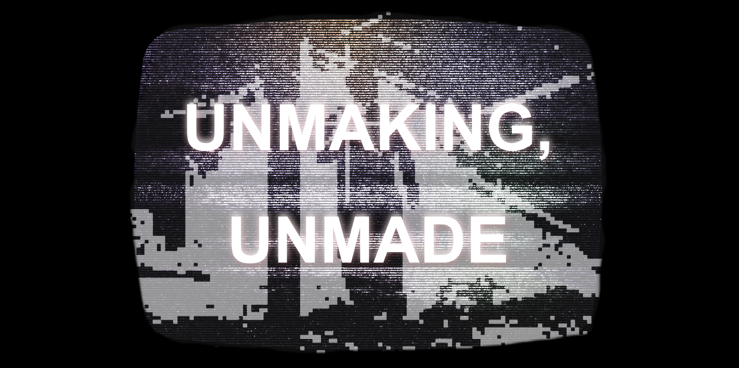 Unmaking, Unmade