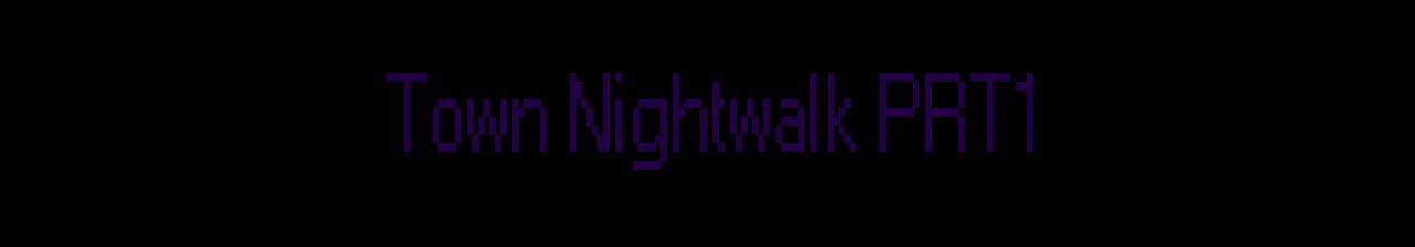 Town Nightwalk PRT1
