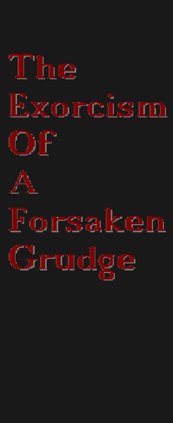 The Exorcism of a forsaken Grudge