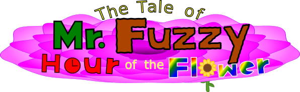The Tale of Mr. Fuzzy: Hour of the Flower