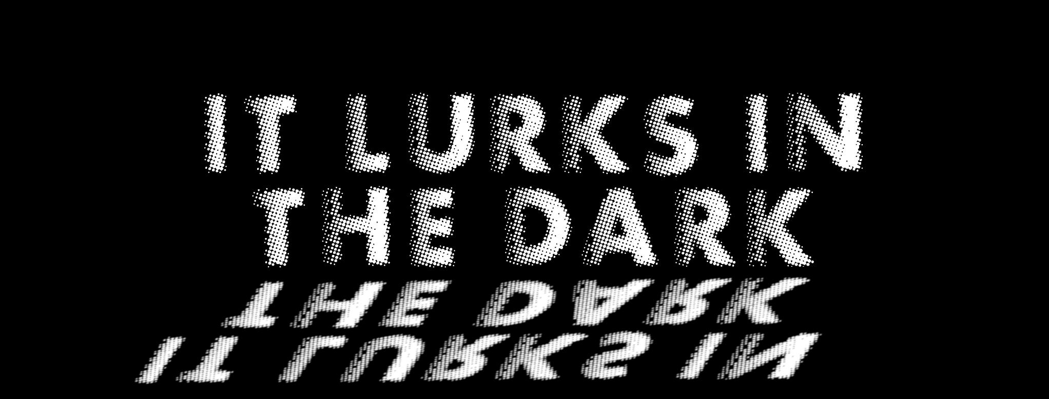 It Lurks in the Dark