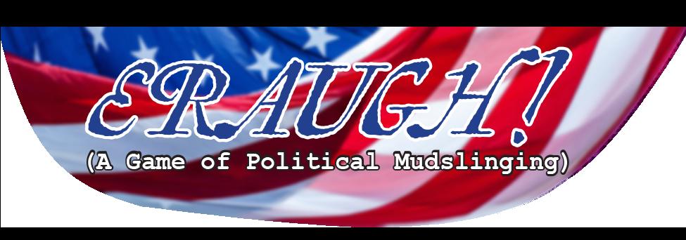 ERAUGH! (A Game of Political Mudslinging)