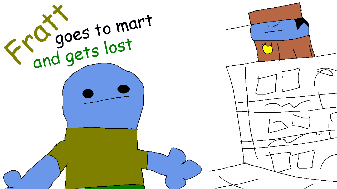 Fratt goes to mart and gets lost (+16)