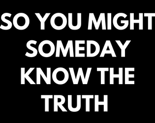 So You Might Someday Know The Truth