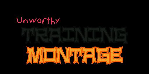 Unworthy Training Montage