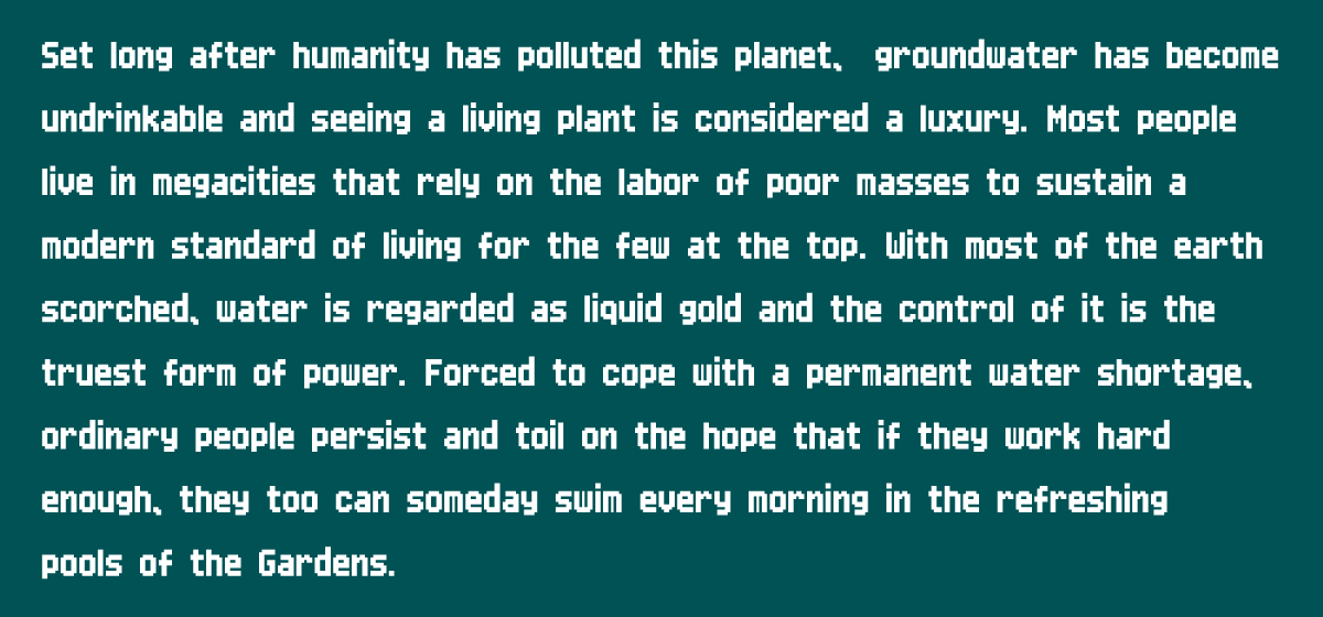 Set long after humanity has polluted this planet,  groundwater has become undrinkable and seeing a living plant is considered a luxury. Most people live in megacities that rely on the labor of poor masses to sustain a modern standard of living for the few at the top. With most of the earth scorched, water is regarded as liquid gold and the control of it is the truest form of power. Forced to cope with a permanent water shortage, ordinary people persist and toil on the hope that if they work hard enough, they too can someday swim every morning in the refreshing pools of the Gardens.