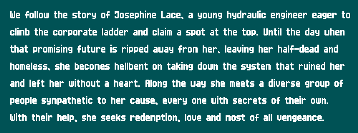 We follow the story of Josephine Lace, a young hydraulic engineer eager to climb the corporate ladder and claim a spot at the top. Until the day when that promising future is ripped away from her, leaving her half-dead and homeless, she becomes hellbent on taking down the system that ruined her and left her without a heart. Along the way she meets a diverse group of people sympathetic to her cause, every one with secrets of their own. With their help, she seeks redemption, love and most of all vengeance.
