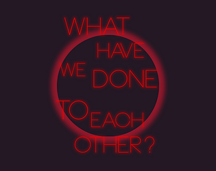 What Have We Done To Each Other? [Free] [Interactive Fiction] [Windows]