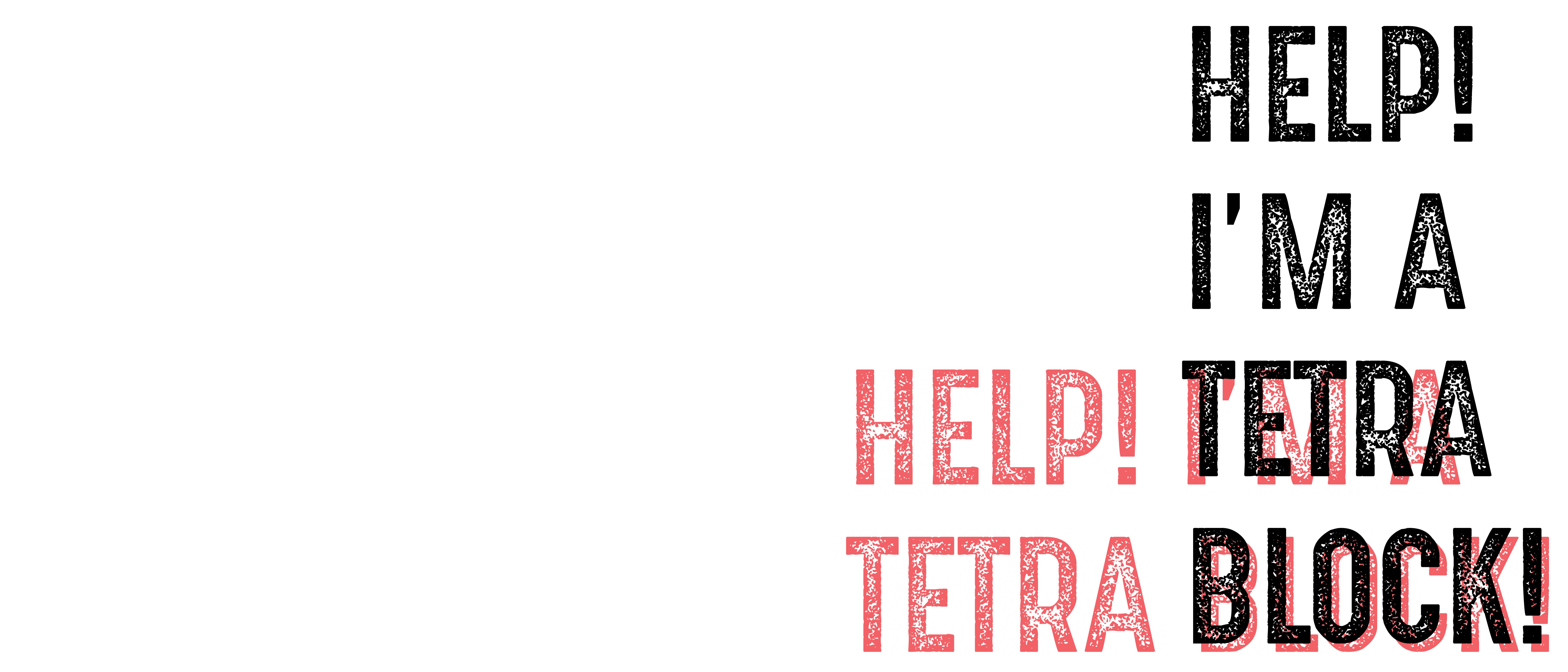 Help! I'm A Tetra Block!