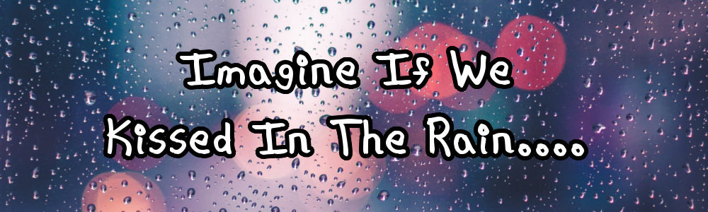 Imagine If We Kissed In The Rain....