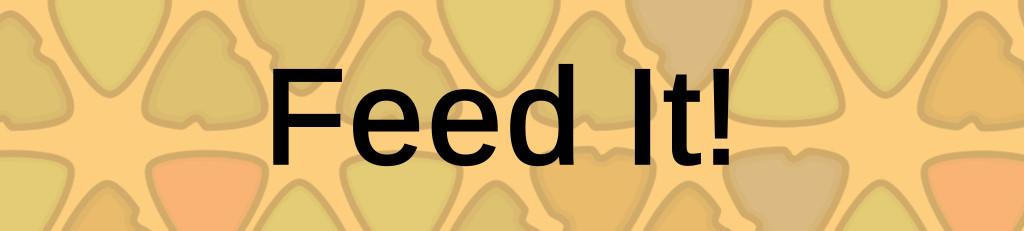Feed It!