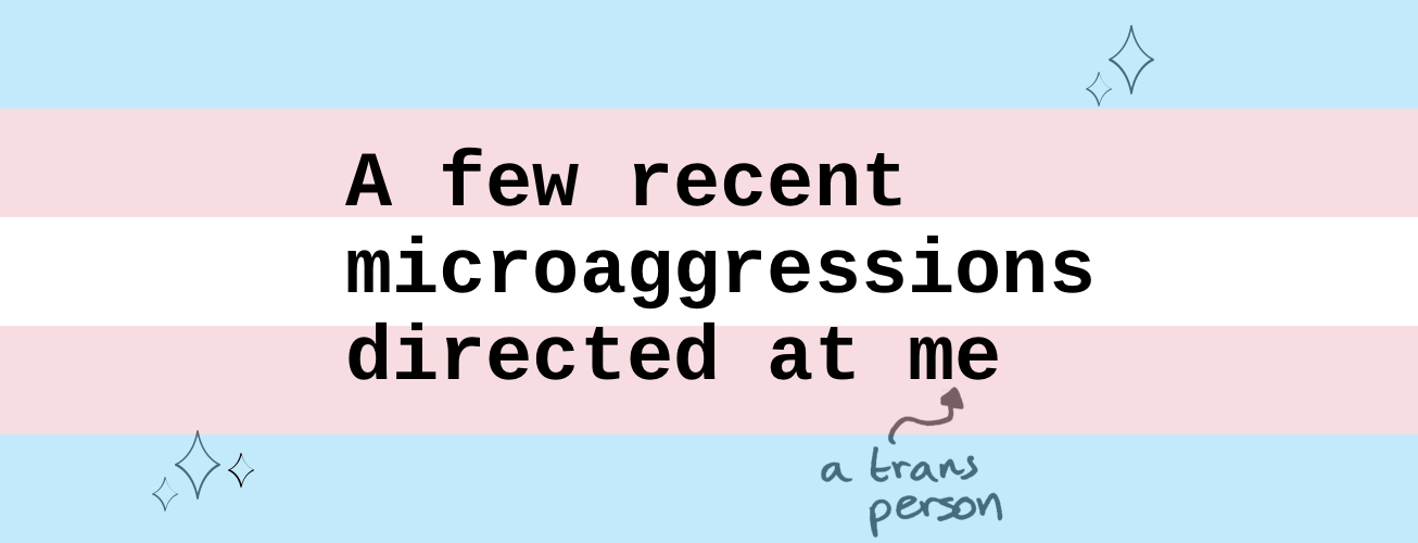 A Few Recent Microaggressions Directed at Me (A Trans Person)