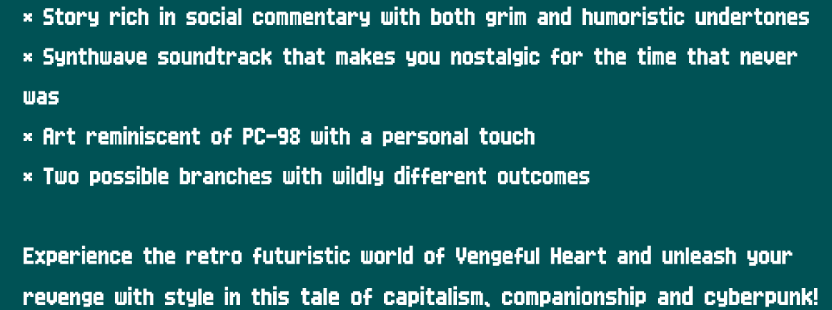 Features  Story rich in social commentary with both grim and humoristic undertones Synthwave soundtrack that makes you nostalgic for the time that never was  Art reminiscent of PC-98 with a personal touch Two possible branches with wildly different outcomes  Experience the retro futuristic world of Vengeful Heart and unleash your revenge with style in this tale of capitalism, companionship and cyberpunk!