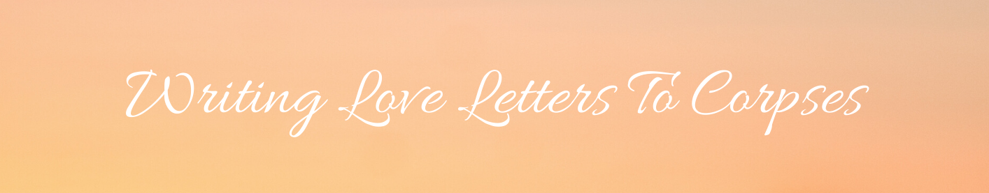 Writing Love Letters To Corpses