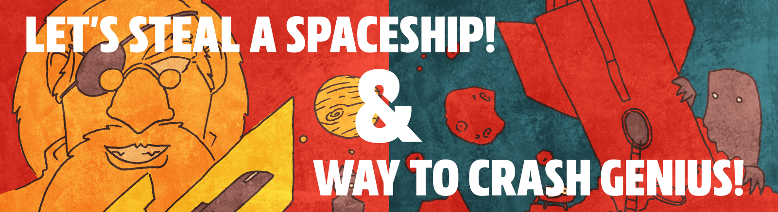 Let's Steal A Spaceship! and Way To Crash Genius!