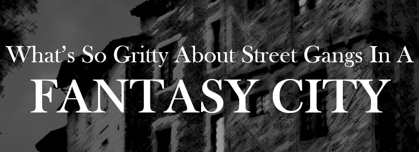 What's So Gritty About Street Gangs In A Fantasy City