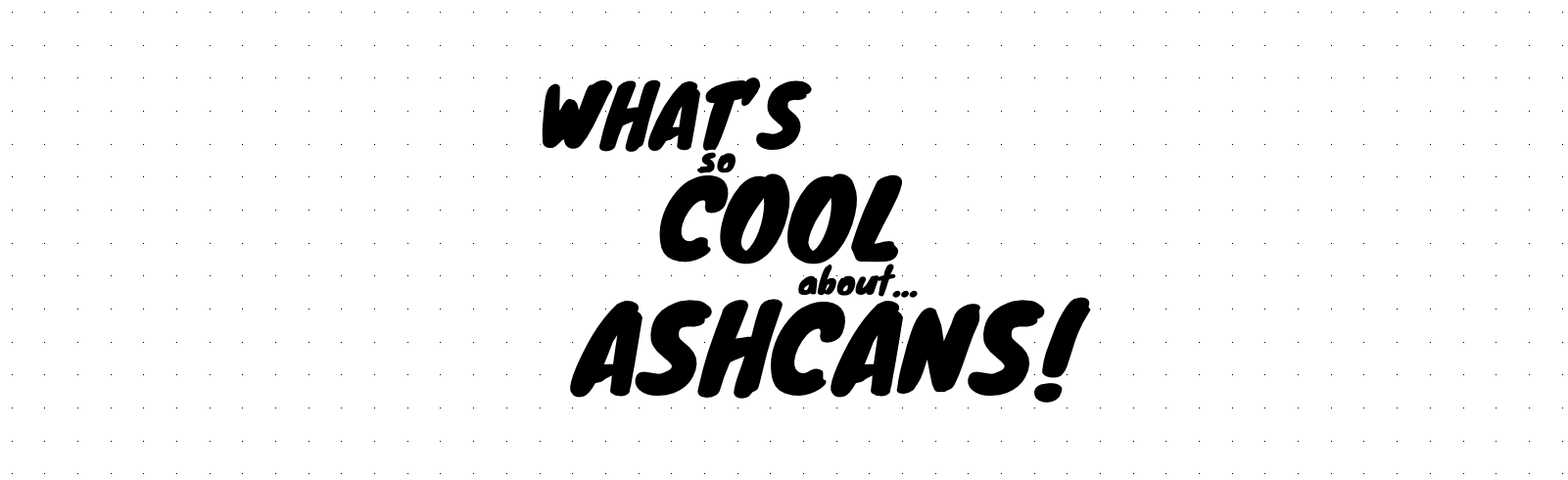 What's So Cool About Ashcans?