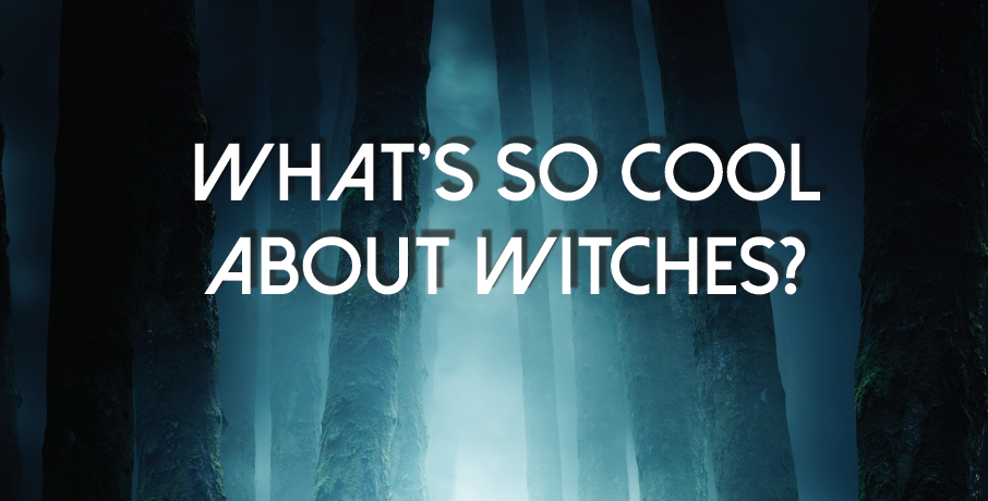 What's So Cool About Witches?