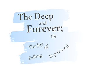 The Deep and Forever; or the Joy of Falling Upward