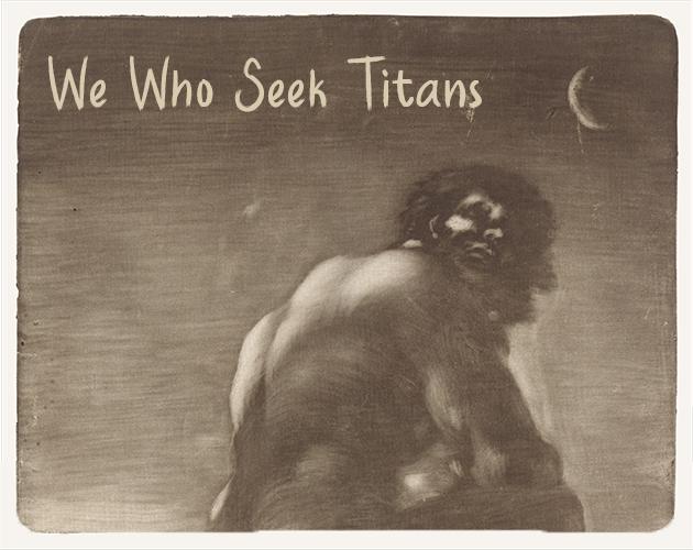 We Who Seek Titans