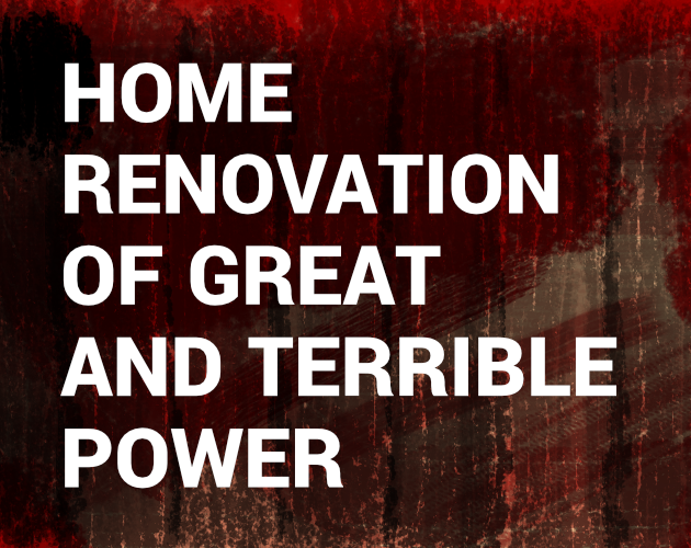 Home Renovation of Great and Terrible Power