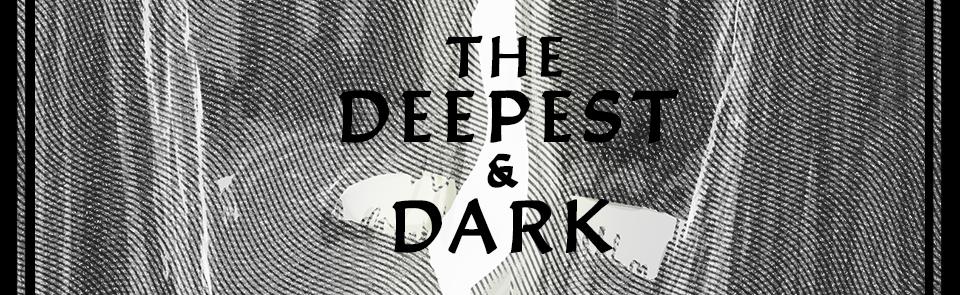 The Deepest & Dark