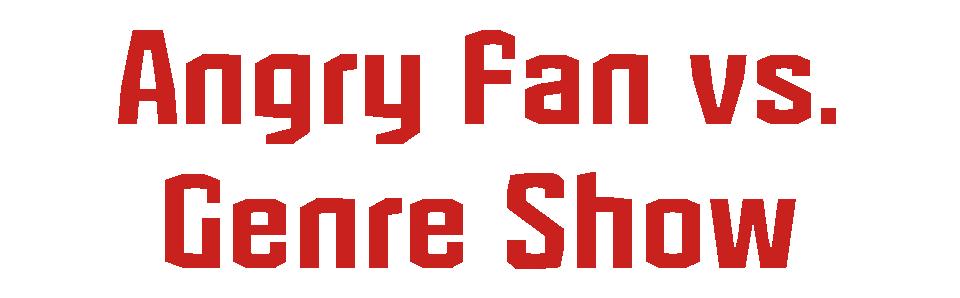 Angry Fan vs. Genre Show