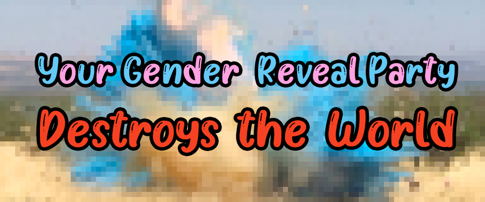 Your Gender Reveal Party Destroys the World