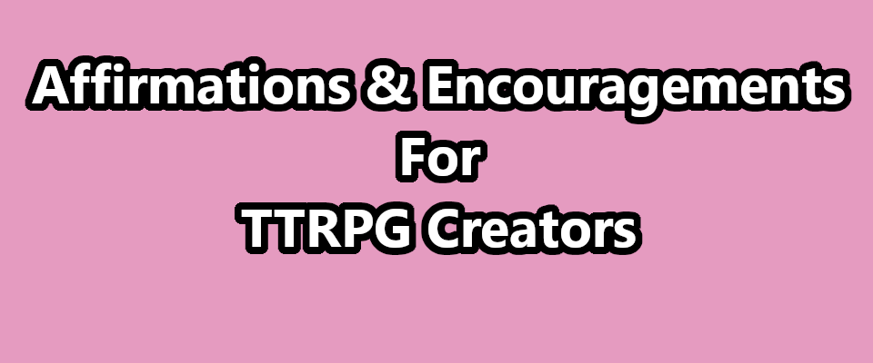 Affirmations & Encouragements For TTRPG Creators