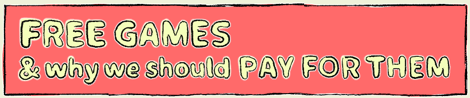 FREE GAMES & why we should PAY FOR THEM