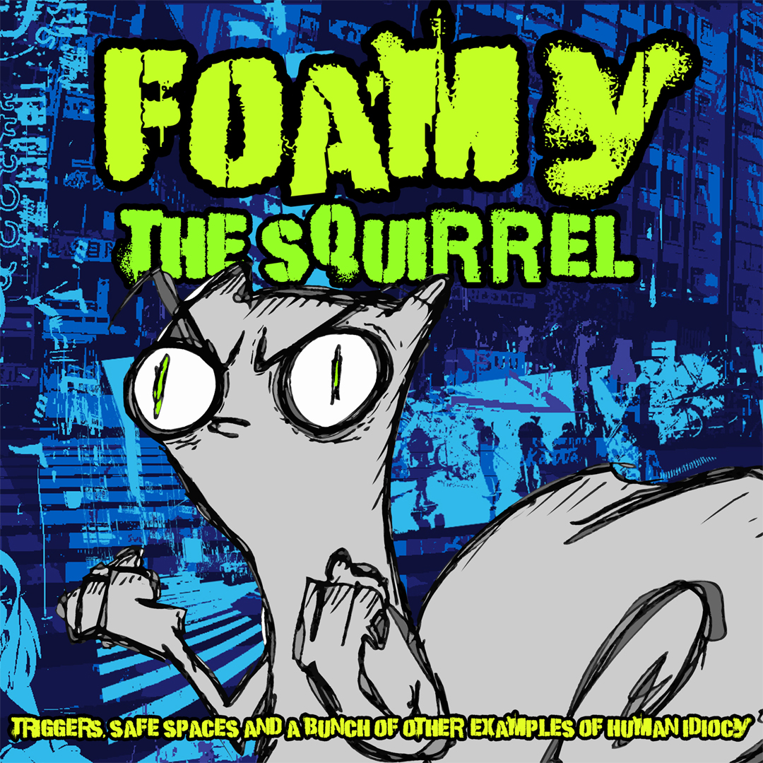 Triggers, Safe Spaces and a Bunch of Other Examples of Human Idiocy : Foamy The Squirrel