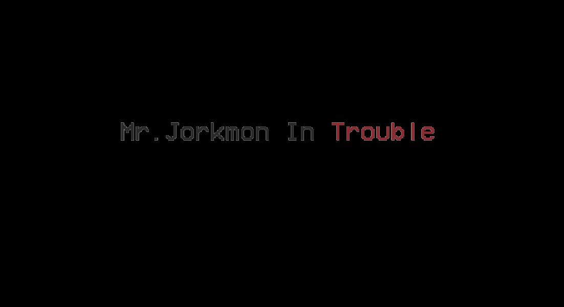 Mr. Jorkmon In Trouble