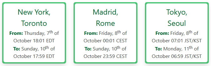 New York, Toronto  From: Thursday, 7th of October 18:01 EDT  To: Sunday, 10th of October 17:59 EDT  Madrid, Rome  From: Friday, 8th of October 00:01 CEST  To: Sunday, 10th of October 23:59 CEST  Tokyo, Seoul  From: Friday, 8th of October 07:01 JST/KST  To: Monday, 11th of October 06:59 JST/KST