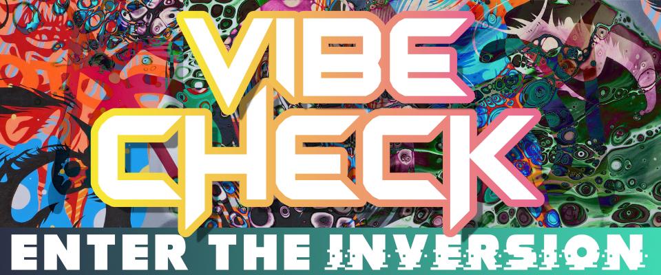 Vibe Check - Enter the Inversion