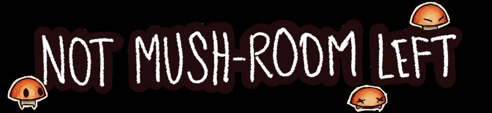NOT MUSH-ROOM LEFT